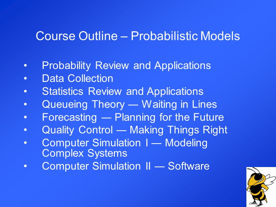 Course Outline – Probabilistic Models Probability Review and Applications Data Collection Statistics Review and Applications Queueing Theory Waiting in Lines Forecasting Planning for the Future Quality Control Making Things Right Computer Simulation I Modeling Complex Systems Computer Simulation II Software