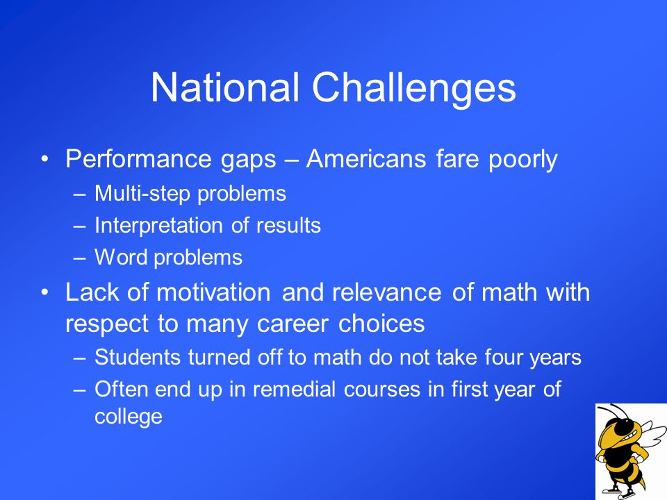 National Challenges Performance gaps – Americans fare poorly –Multi-step problems –Interpretation of results –Word problems Lack of motivation and relevance of math with respect to many career choices –Students turned off to math do not take four years –Often end up in remedial courses in first year of college