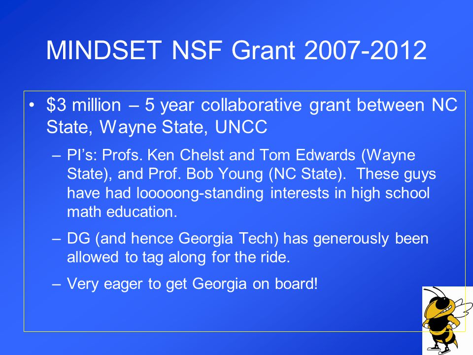 MINDSET NSF Grant 2007-2012 Currently Developing… –HS math course and text with Algebra II prerequisite –Graduate math education course for teachers including distance learning version –Extensive support services for teachers –80-100 teachers piloting in 2009-2010 –50 high schools in NC and Mich.