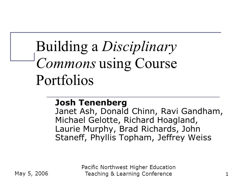 May 5, 2006 Pacific Northwest Higher Education Teaching & Learning Conference 1 Building a Disciplinary Commons using Course Portfolios Josh Tenenberg