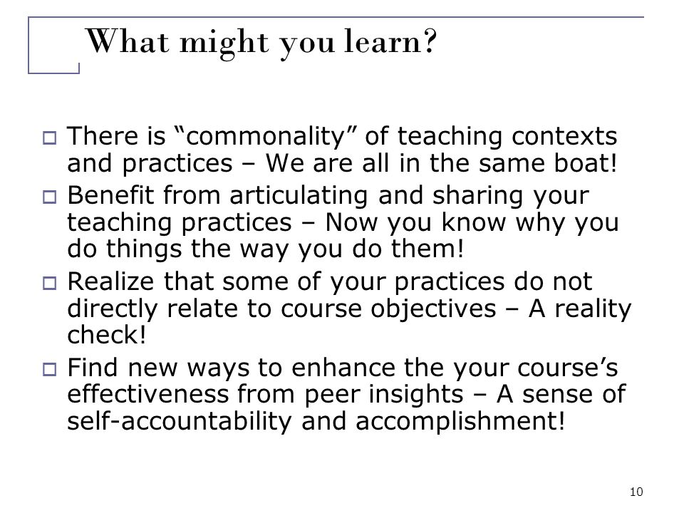 10 What might you learn? There is commonality of teaching contexts and practices – We are all in the same boat! Benefit from articulating and sharing
