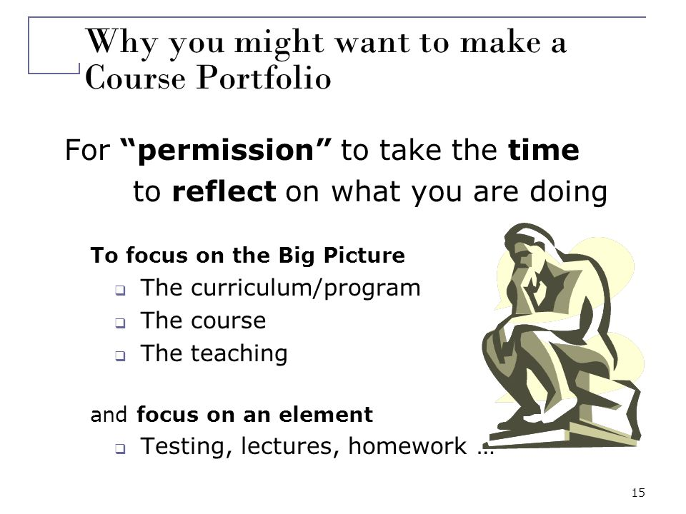 15 Why you might want to make a Course Portfolio For permission to take the time to reflect on what you are doing To focus on the Big Picture The curr