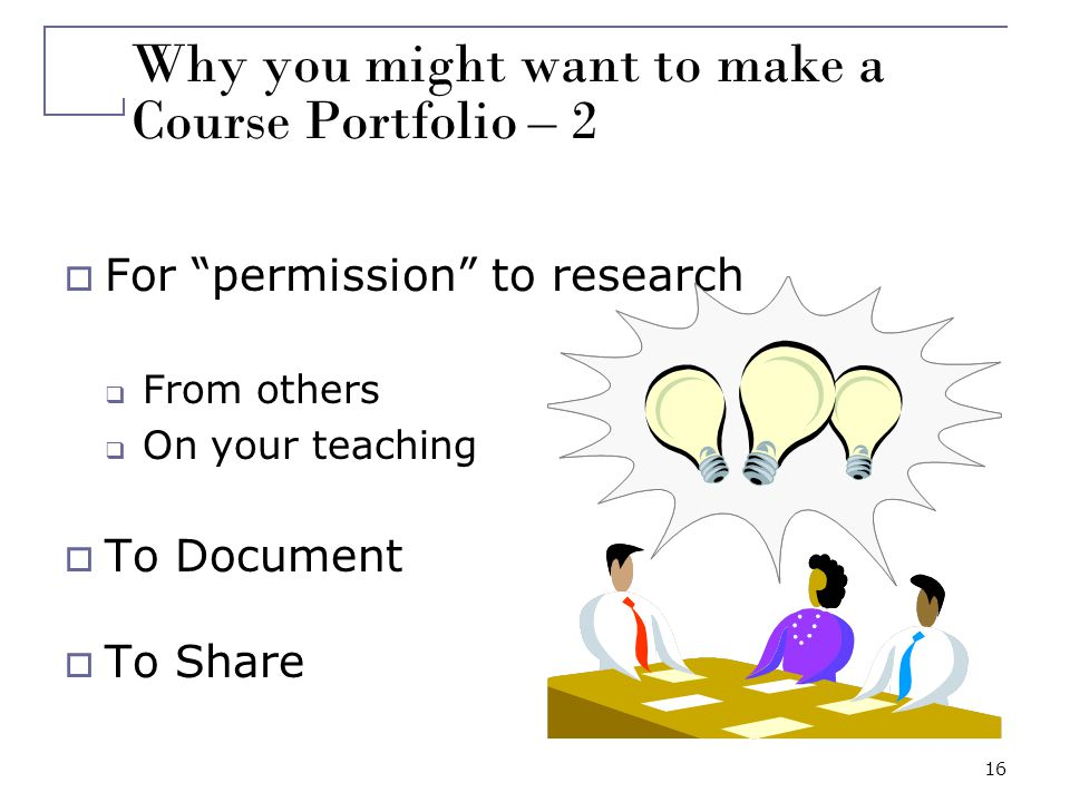 16 Why you might want to make a Course Portfolio – 2 For permission to research From others On your teaching To Document To Share