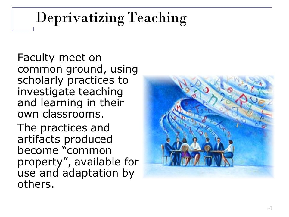 4 Deprivatizing Teaching Faculty meet on common ground, using scholarly practices to investigate teaching and learning in their own classrooms. The pr