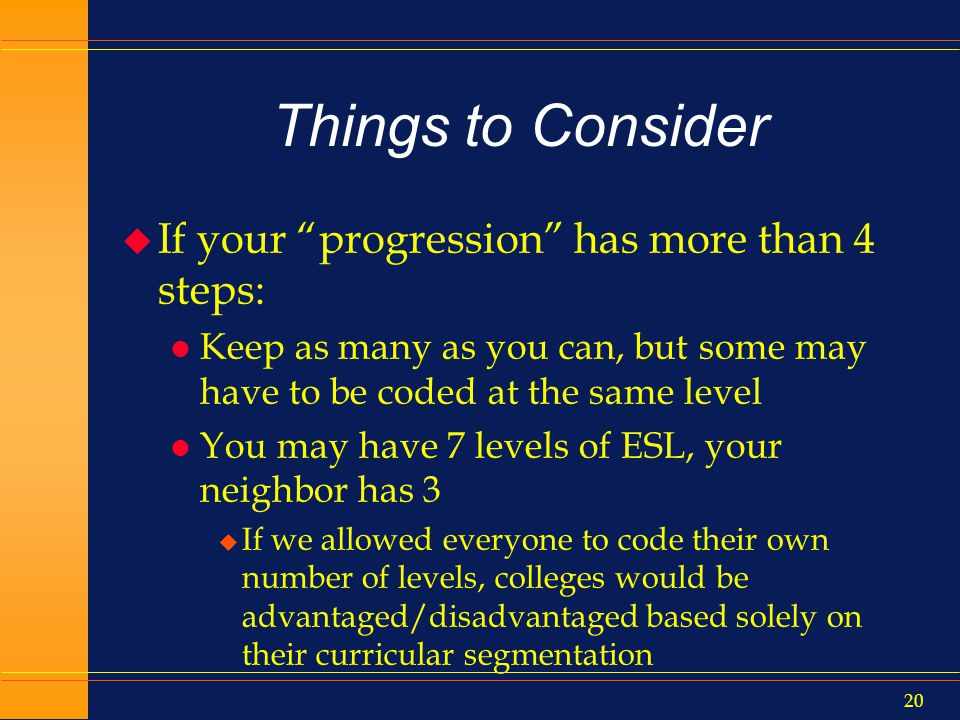 19 Things to Consider u However, levels must mean the same thing across campuses l Student movement does not preclude you from getting credit for success elsewhere… l …provided your neighbor is coding properly and uniformly as well