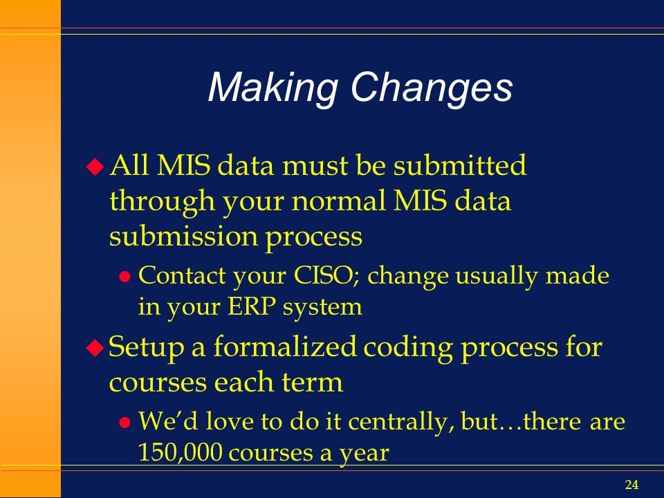 23 Making Changes u The results of your work will provide new clarity to this data element u System Office/ASCCC will promote workshops on the new meanings and how to use the rubric u Subsequent MIS submissions will be superior u Success Rates should reflect accurately and uniformly