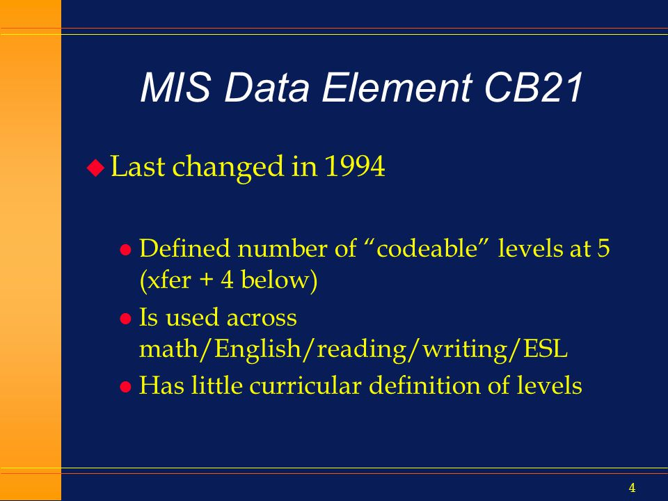 3 MIS Data Element CB21 u CB21=Course Prior to College Level u Chancellors Office MIS system collects all course info each term u Courses are coded for identification purposes l TOP code, credit status, transfer status, units, basic skills status, SAM/voc code, etc.