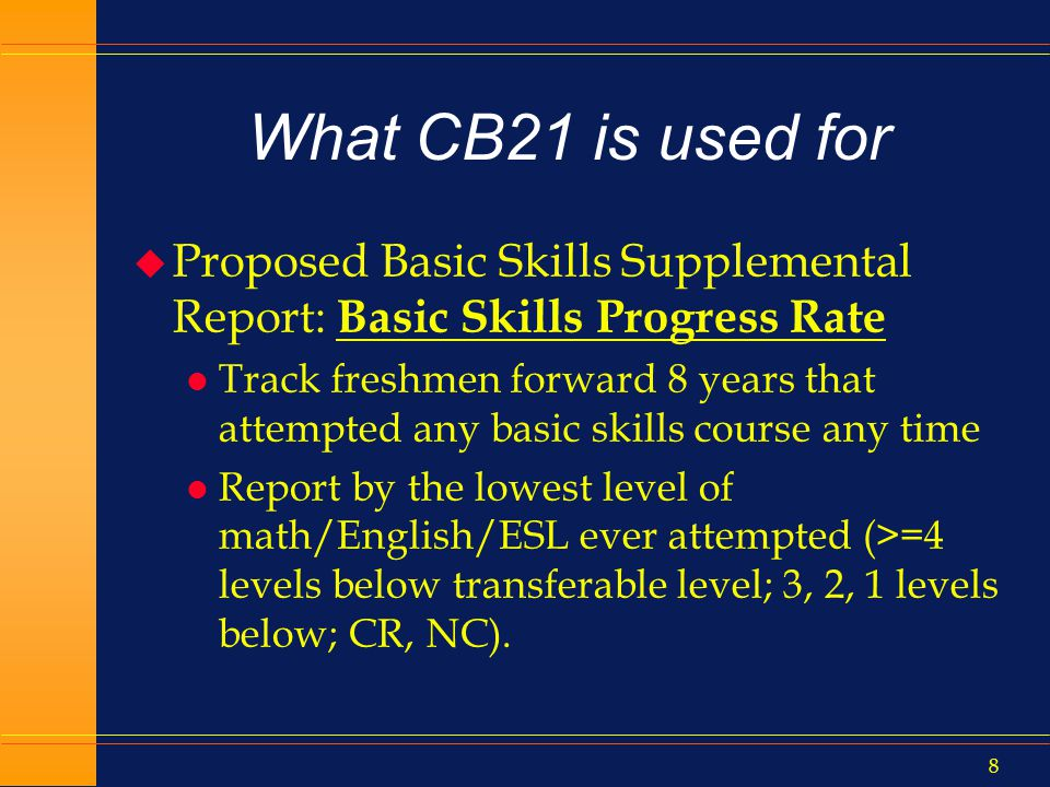 7 What CB21 is used for u ESL Improvement Rate (ARCC) l Credit ESL courses only l Completed (A,B,C,CR) any ESL course at 2 or more levels below l Within 3 years, successfully completed a higher level ESL course u Anywhere in the system l Current data range: 0% to 81%, avg.