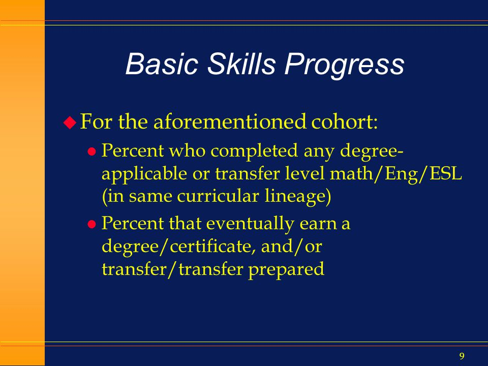 8 What CB21 is used for u Proposed Basic Skills Supplemental Report: Basic Skills Progress Rate l Track freshmen forward 8 years that attempted any basic skills course any time l Report by the lowest level of math/English/ESL ever attempted (>=4 levels below transferable level; 3, 2, 1 levels below; CR, NC).