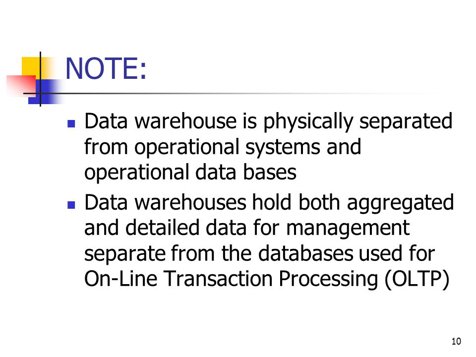 10 NOTE: Data warehouse is physically separated from operational systems and operational data bases Data warehouses hold both aggregated and detailed data for management separate from the databases used for On-Line Transaction Processing (OLTP)