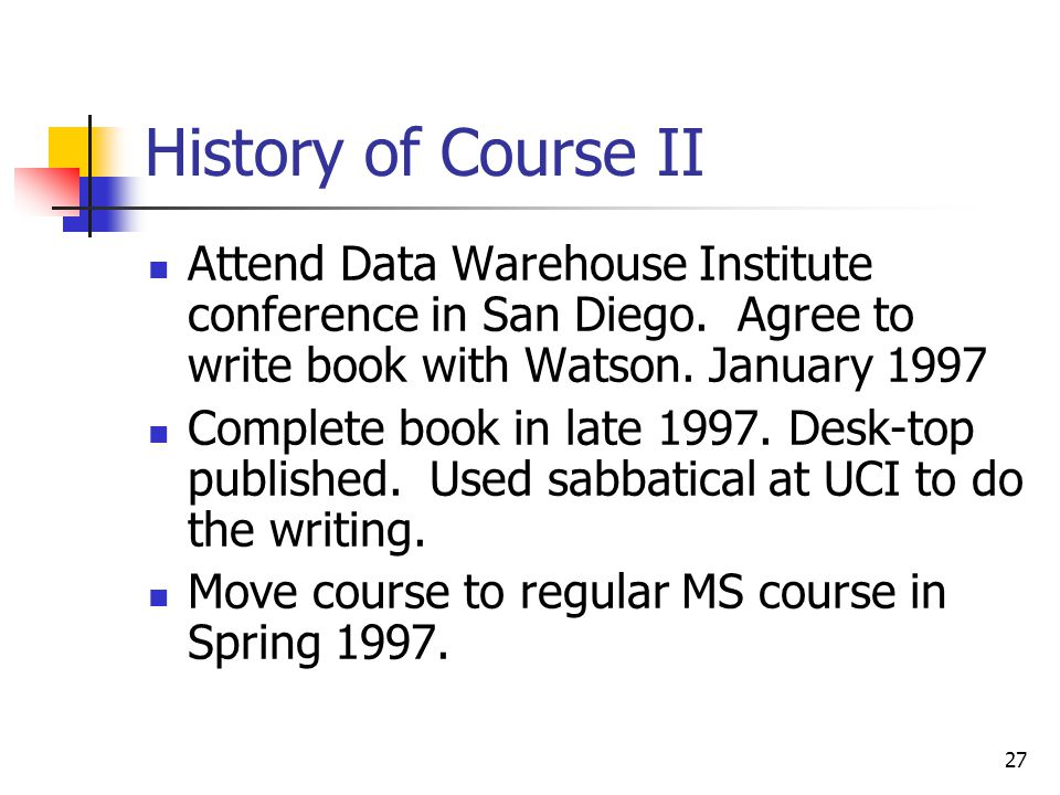 27 History of Course II Attend Data Warehouse Institute conference in San Diego.