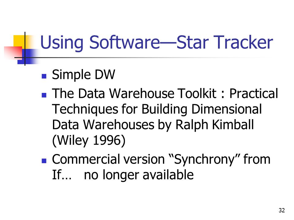 32 Using SoftwareStar Tracker Simple DW The Data Warehouse Toolkit : Practical Techniques for Building Dimensional Data Warehouses by Ralph Kimball (Wiley 1996) Commercial version Synchrony from If… no longer available