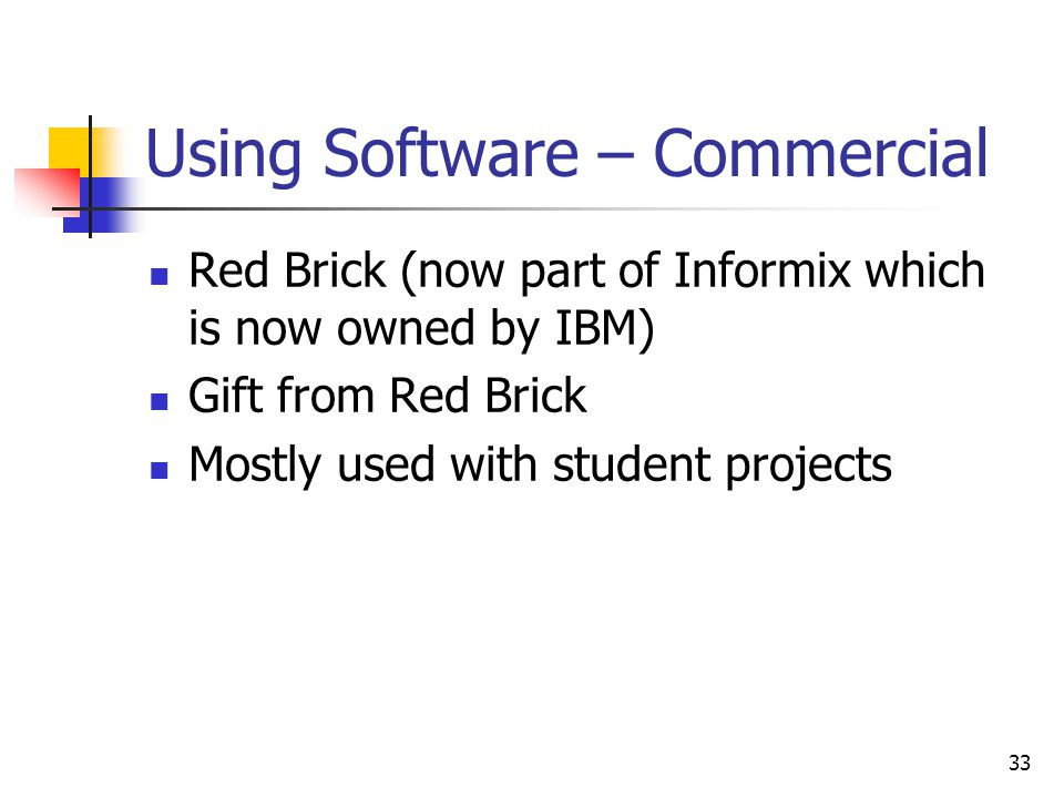 33 Using Software – Commercial Red Brick (now part of Informix which is now owned by IBM) Gift from Red Brick Mostly used with student projects