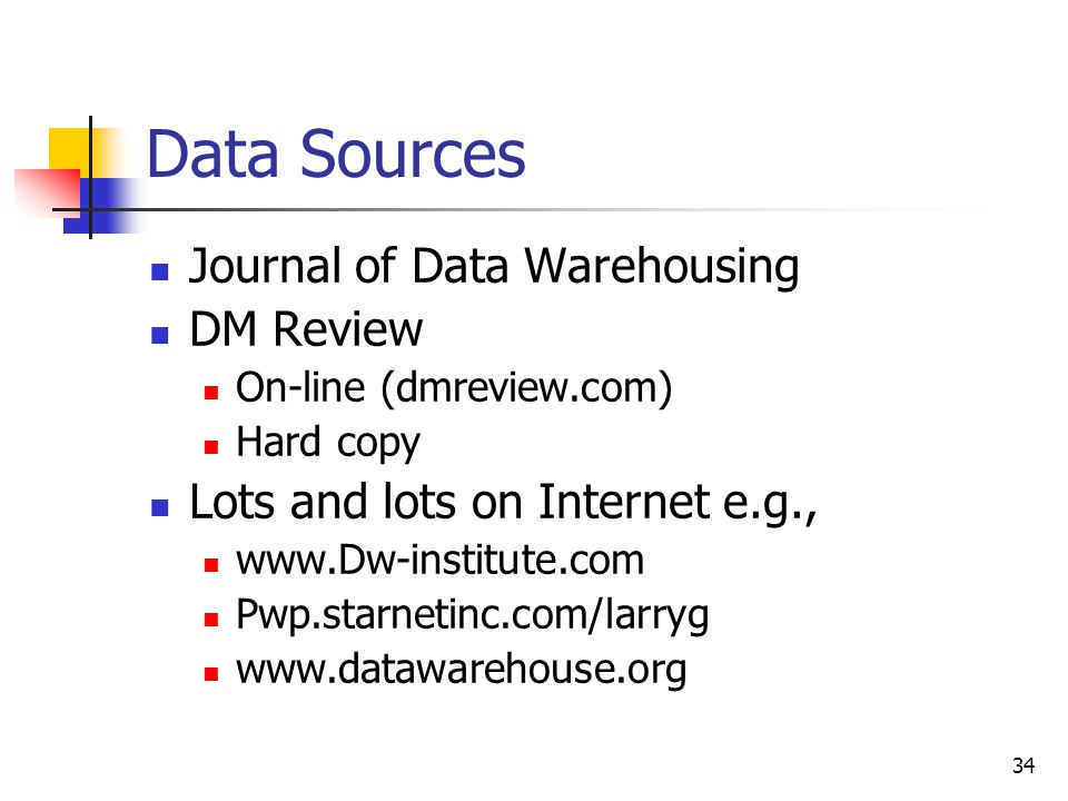 34 Data Sources Journal of Data Warehousing DM Review On-line (dmreview.com) Hard copy Lots and lots on Internet e.g., www.Dw-institute.com Pwp.starnetinc.com/larryg www.datawarehouse.org