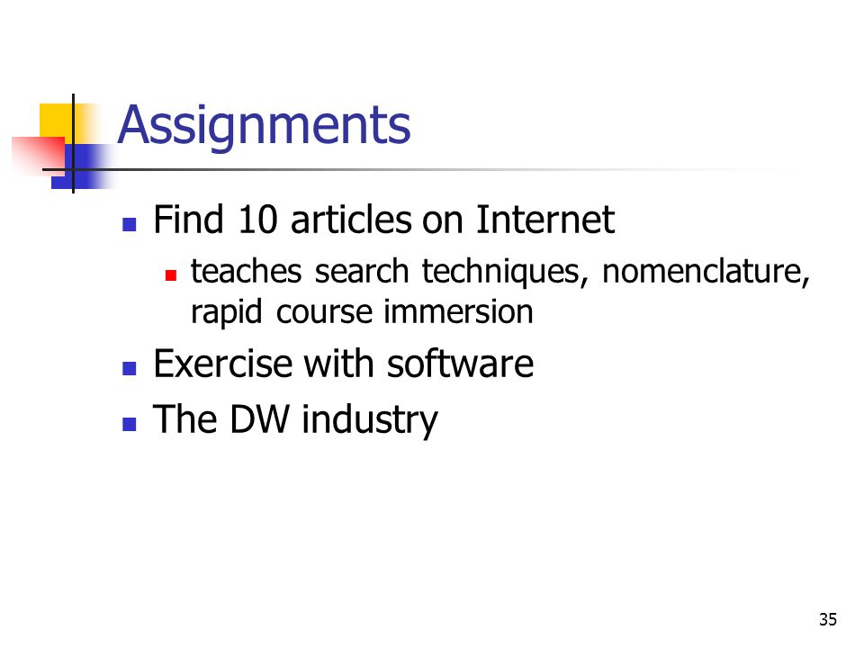 35 Assignments Find 10 articles on Internet teaches search techniques, nomenclature, rapid course immersion Exercise with software The DW industry