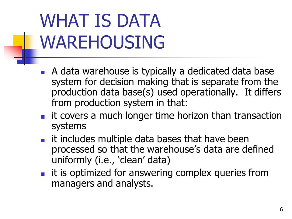 6 WHAT IS DATA WAREHOUSING A data warehouse is typically a dedicated data base system for decision making that is separate from the production data base(s) used operationally.