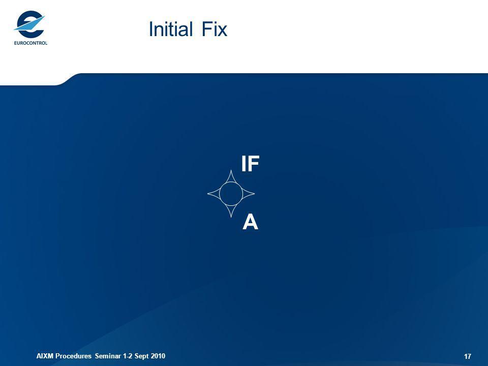 AIXM Procedures Seminar 1-2 Sept 2010 17 Initial Fix IF A