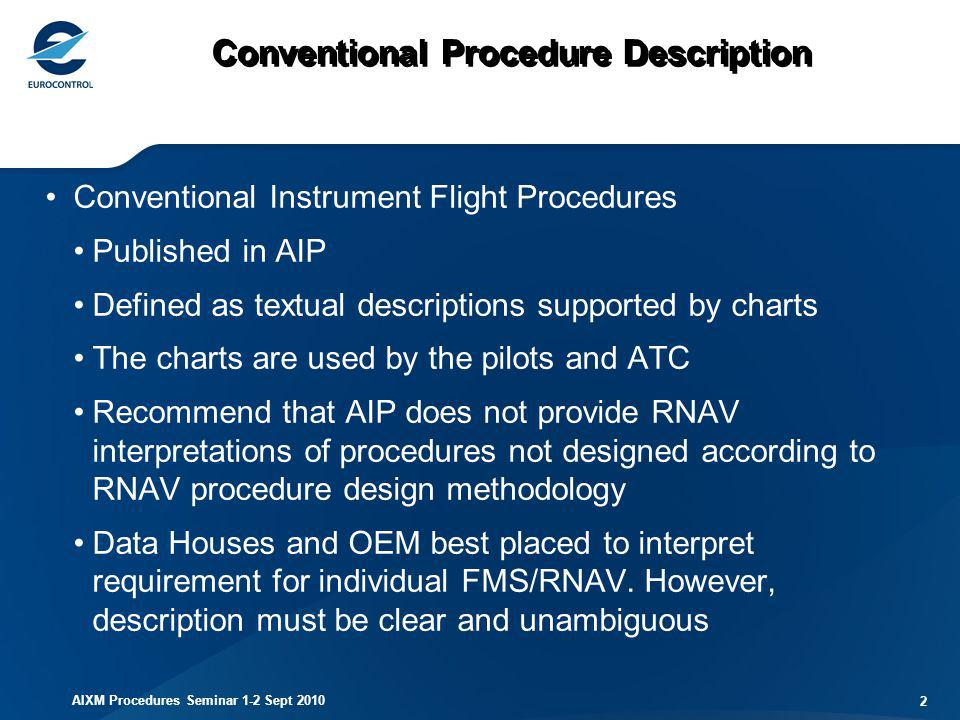 AIXM Procedures Seminar 1-2 Sept 2010 33 SBAS FAS DB contents Operation type 2 characters Unsigned integer Service provider identifier 2 characters Unsigned integer Airport identifier 4 characters Alphanumeric Runway 5 characters Alphanumeric Approach perf designator 1 character Unsigned integer Route indicator 1 character Alpha Reference path data selector 2 characters Unsigned integer Reference path ID (Aprch ID) 4 characters Alphanumeric LTP/FTP latitude 11 characters Alphanumeric LTP/FTP longitude 12 characters Alphanumeric LTP/FTP ellipsoidal height 6 characters Signed Integer FPAP latitude 11 characters Alphanumeric FPAP longitude 12 characters Alphanumeric Threshold crossing height 7 characters Alphanumeric TCH units selector (m/ft) 1 character Feet or meters Glide path angle (GPA) 4 characters Unsigned integer Course width at threshold 5 characters Unsigned integer Length offset 4 characters Unsigned integer Horizontal alert limit (HAL) 3 characters Numeric Vertical alert limit (VAL)3 characters Numeric