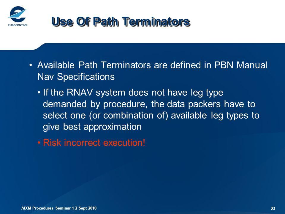 AIXM Procedures Seminar 1-2 Sept 2010 23 Use Of Path Terminators Available Path Terminators are defined in PBN Manual Nav Specifications If the RNAV s