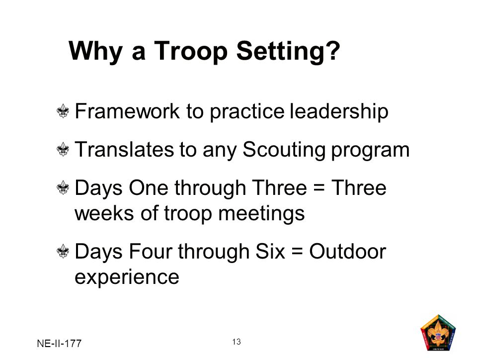 NE-II-177 13 Why a Troop Setting? Framework to practice leadership Translates to any Scouting program Days One through Three = Three weeks of troop me
