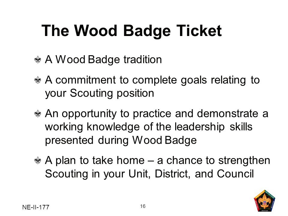 NE-II-177 16 The Wood Badge Ticket A Wood Badge tradition A commitment to complete goals relating to your Scouting position An opportunity to practice
