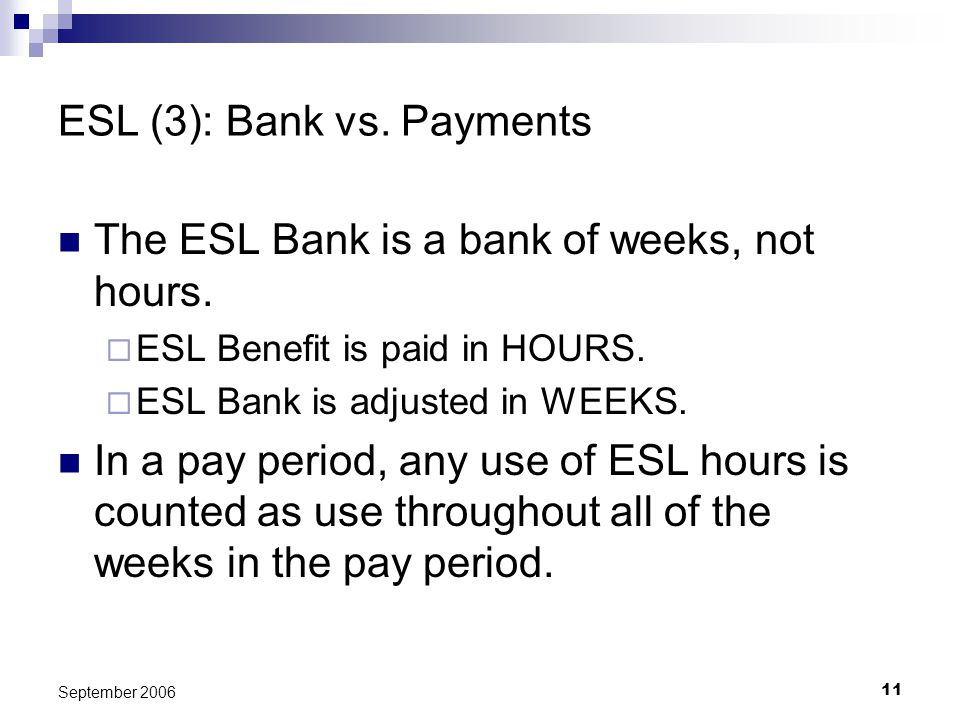 11 September 2006 ESL (3): Bank vs. Payments The ESL Bank is a bank of weeks, not hours. ESL Benefit is paid in HOURS. ESL Bank is adjusted in WEEKS.