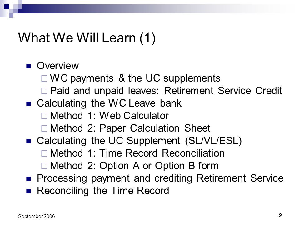 2 September 2006 What We Will Learn (1) Overview WC payments & the UC supplements Paid and unpaid leaves: Retirement Service Credit Calculating the WC Leave bank Method 1: Web Calculator Method 2: Paper Calculation Sheet Calculating the UC Supplement (SL/VL/ESL) Method 1: Time Record Reconciliation Method 2: Option A or Option B form Processing payment and crediting Retirement Service Reconciling the Time Record