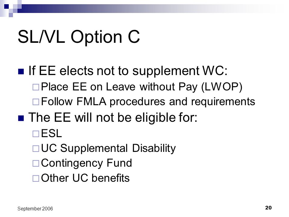 20 September 2006 SL/VL Option C If EE elects not to supplement WC: Place EE on Leave without Pay (LWOP) Follow FMLA procedures and requirements The EE will not be eligible for: ESL UC Supplemental Disability Contingency Fund Other UC benefits