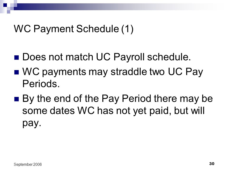 30 September 2006 WC Payment Schedule (1) Does not match UC Payroll schedule. WC payments may straddle two UC Pay Periods. By the end of the Pay Perio