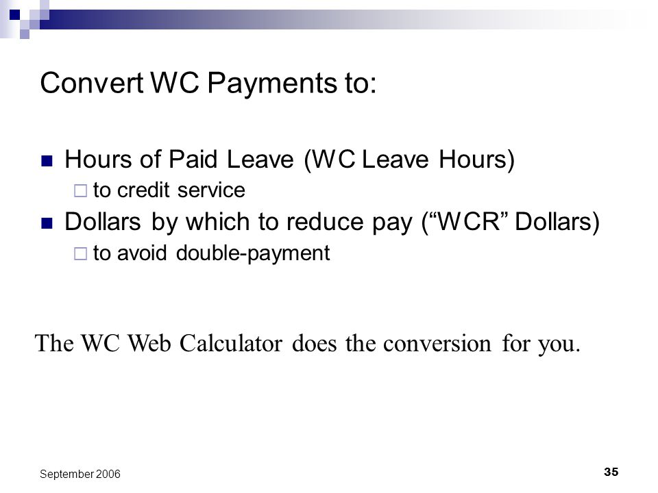 35 September 2006 Convert WC Payments to: Hours of Paid Leave (WC Leave Hours) to credit service Dollars by which to reduce pay (WCR Dollars) to avoid double-payment The WC Web Calculator does the conversion for you.