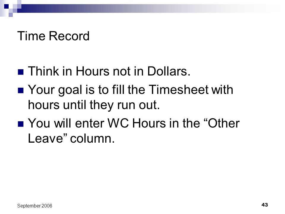 43 September 2006 Time Record Think in Hours not in Dollars. Your goal is to fill the Timesheet with hours until they run out. You will enter WC Hours