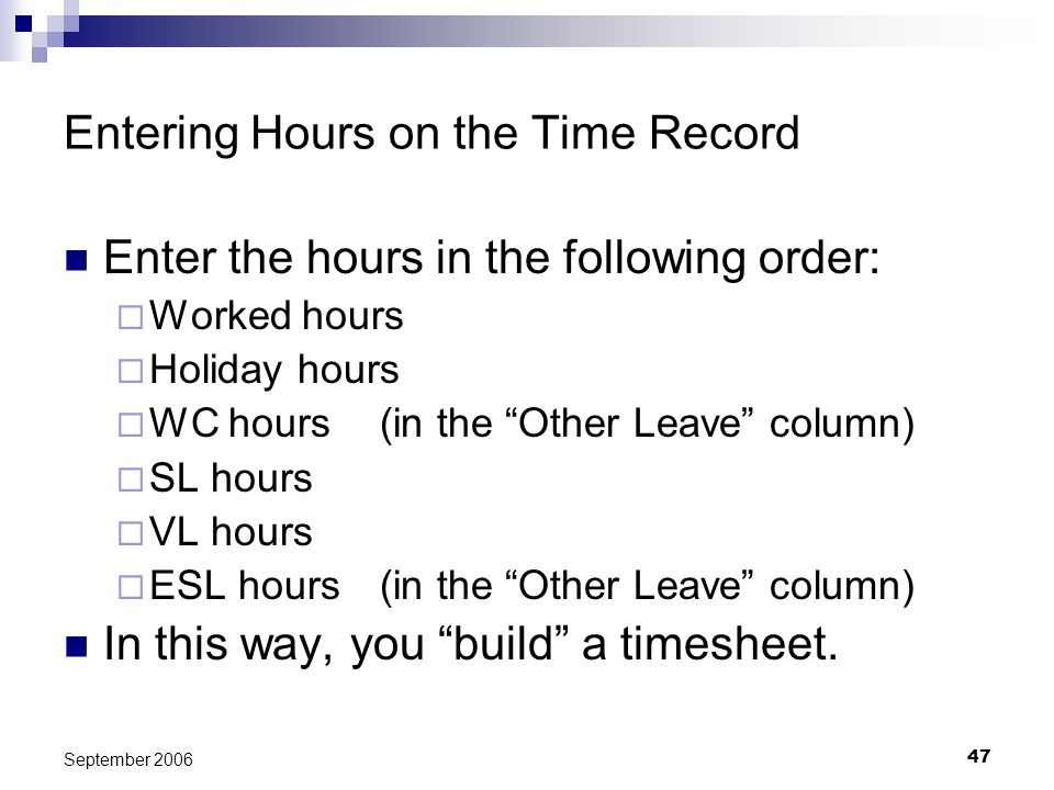 47 September 2006 Entering Hours on the Time Record Enter the hours in the following order: Worked hours Holiday hours WC hours(in the Other Leave col
