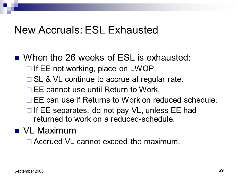 53 September 2006 New Accruals: ESL Exhausted When the 26 weeks of ESL is exhausted: If EE not working, place on LWOP.