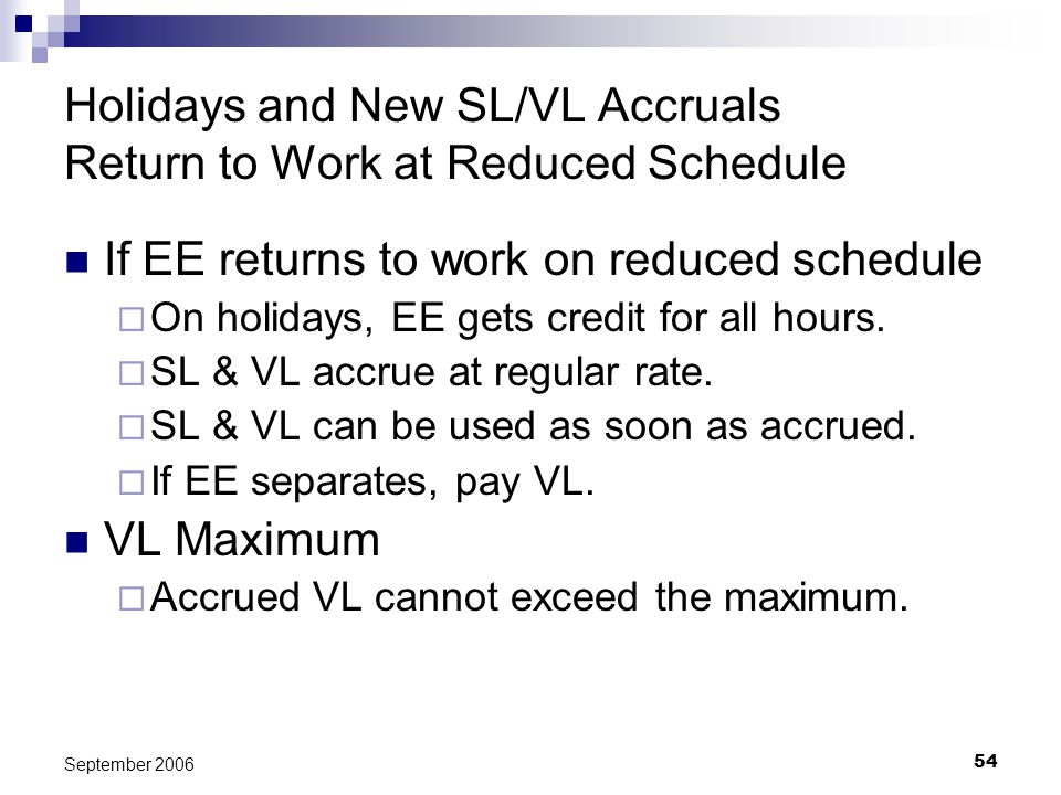 54 September 2006 Holidays and New SL/VL Accruals Return to Work at Reduced Schedule If EE returns to work on reduced schedule On holidays, EE gets credit for all hours.