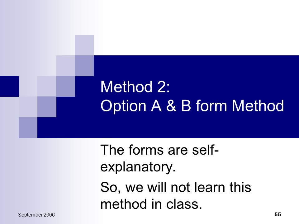 September 2006 55 Method 2: Option A & B form Method The forms are self- explanatory.