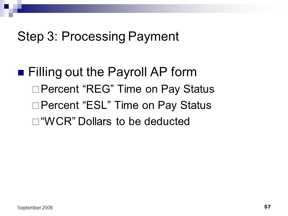 57 September 2006 Step 3: Processing Payment Filling out the Payroll AP form Percent REG Time on Pay Status Percent ESL Time on Pay Status WCR Dollars