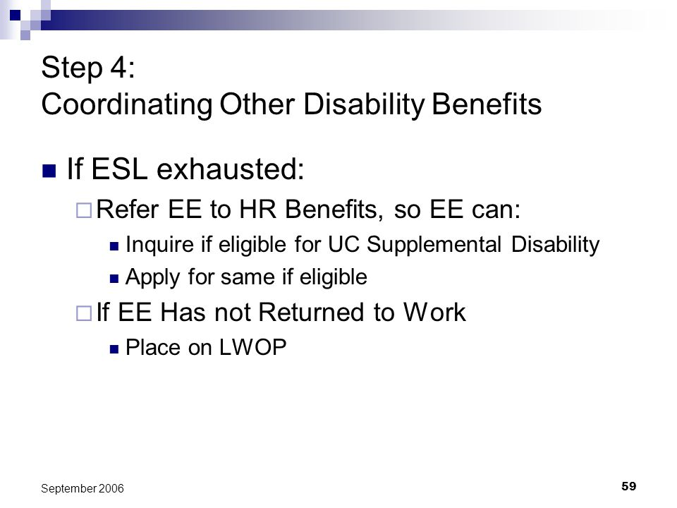 59 September 2006 Step 4: Coordinating Other Disability Benefits If ESL exhausted: Refer EE to HR Benefits, so EE can: Inquire if eligible for UC Supp