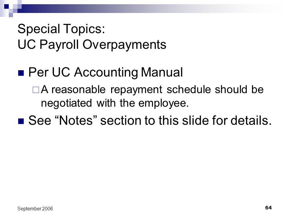 64 September 2006 Special Topics: UC Payroll Overpayments Per UC Accounting Manual A reasonable repayment schedule should be negotiated with the emplo