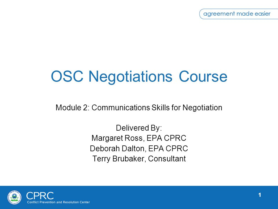 1 OSC Negotiations Course Module 2: Communications Skills for Negotiation Delivered By: Margaret Ross, EPA CPRC Deborah Dalton, EPA CPRC Terry Brubake