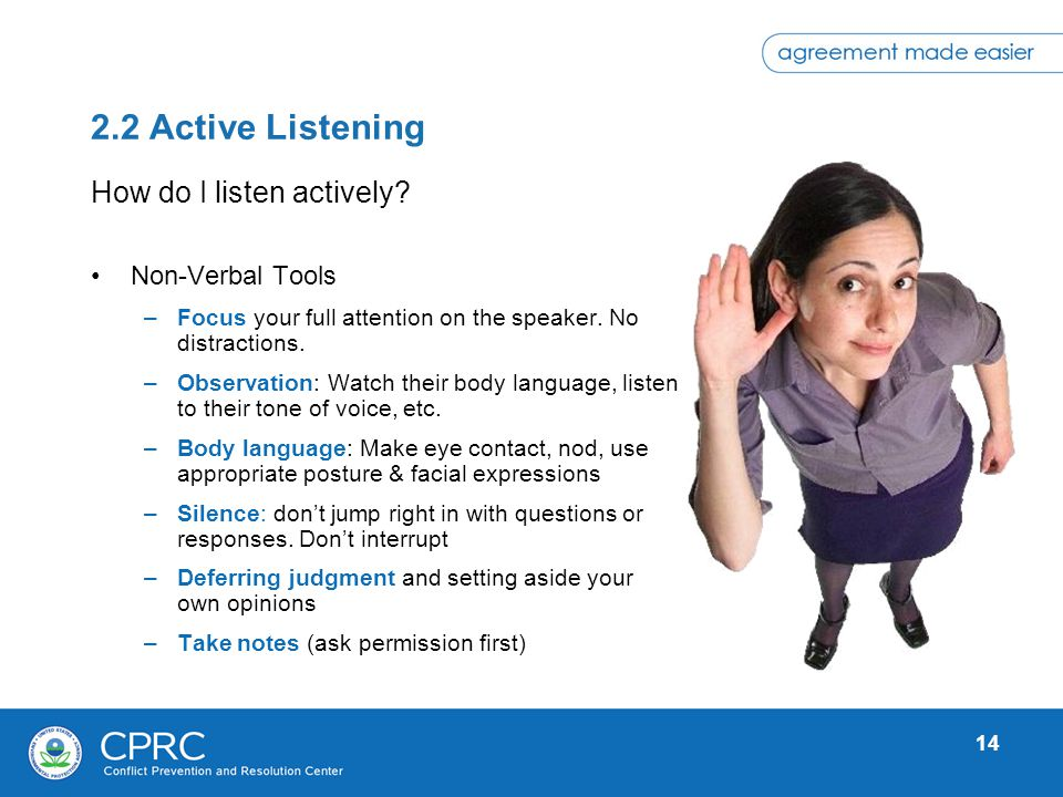 14 2.2 Active Listening Non-Verbal Tools –Focus your full attention on the speaker. No distractions. –Observation: Watch their body language, listen t