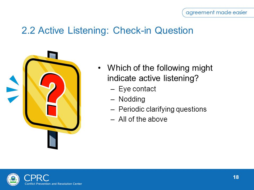 18 2.2 Active Listening: Check-in Question Which of the following might indicate active listening? –Eye contact –Nodding –Periodic clarifying question