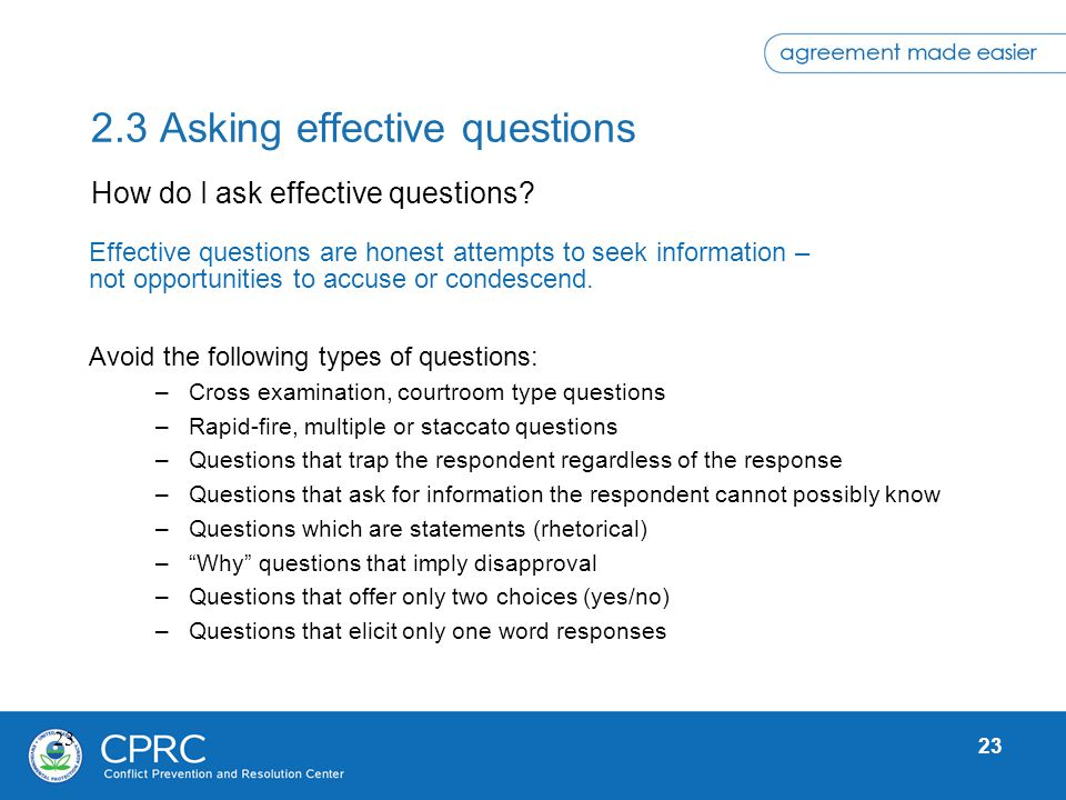 23 2.3 Asking effective questions Effective questions are honest attempts to seek information – not opportunities to accuse or condescend. Avoid the f