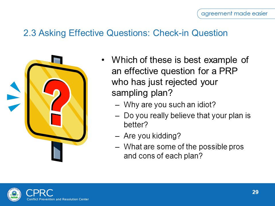 29 2.3 Asking Effective Questions: Check-in Question Which of these is best example of an effective question for a PRP who has just rejected your samp