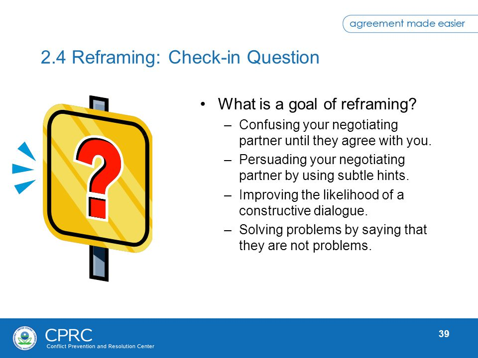 39 2.4 Reframing: Check-in Question What is a goal of reframing? –Confusing your negotiating partner until they agree with you. –Persuading your negot