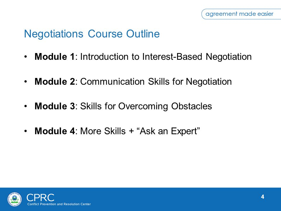 4 Negotiations Course Outline Module 1: Introduction to Interest-Based Negotiation Module 2: Communication Skills for Negotiation Module 3: Skills for