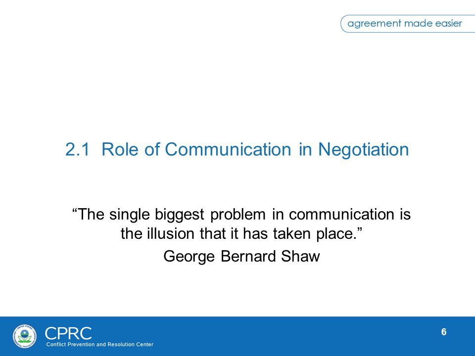 6 2.1 Role of Communication in Negotiation The single biggest problem in communication is the illusion that it has taken place. George Bernard Shaw