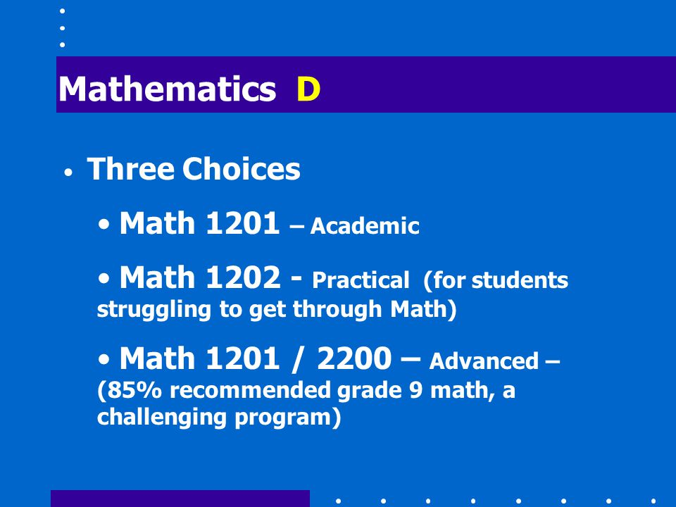Mathematics D Three Choices Math 1201 – Academic Math 1202 - Practical (for students struggling to get through Math) Math 1201 / 2200 – Advanced – (85% recommended grade 9 math, a challenging program)