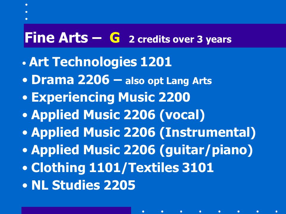 Fine Arts – G 2 credits over 3 years Art Technologies 1201 Drama 2206 – also opt Lang Arts Experiencing Music 2200 Applied Music 2206 (vocal) Applied Music 2206 (Instrumental) Applied Music 2206 (guitar/piano) Clothing 1101/Textiles 3101 NL Studies 2205