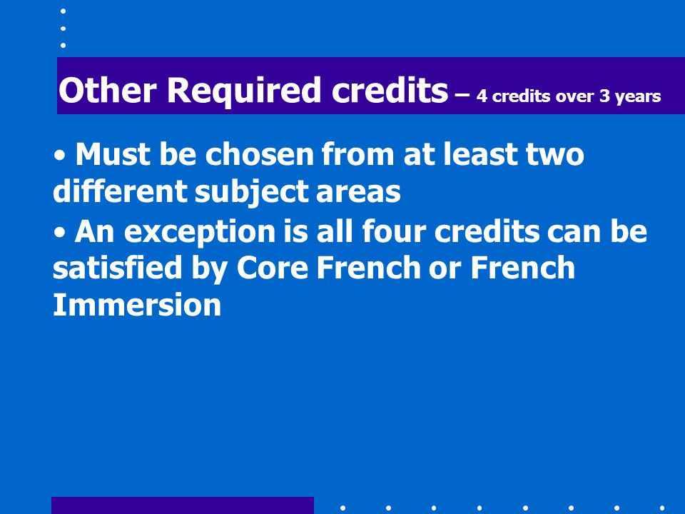 Other Required credits – 4 credits over 3 years Must be chosen from at least two different subject areas An exception is all four credits can be satisfied by Core French or French Immersion