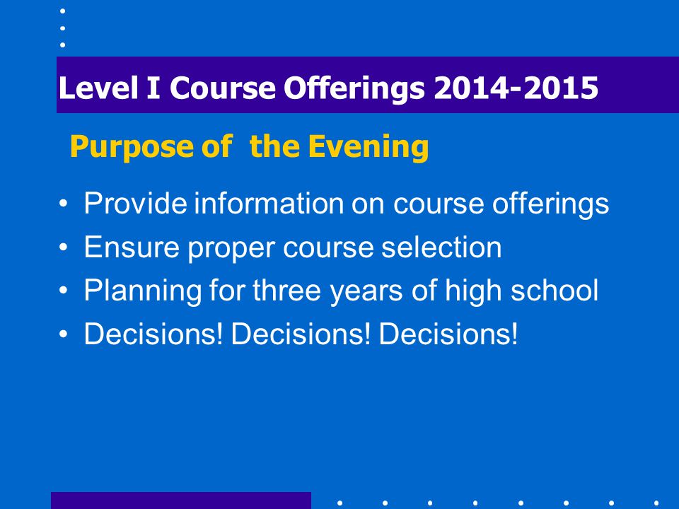 Level I Course Offerings 2014-2015 Provide information on course offerings Ensure proper course selection Planning for three years of high school Decisions.